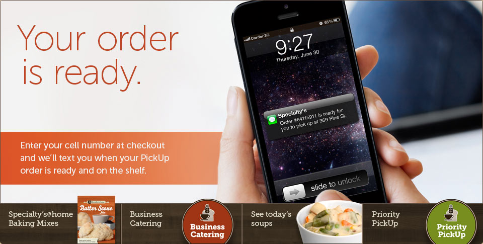 Your order is ready. Enter your cell number at checkout and we'll text you when your PickUp order is ready and on the shelf.